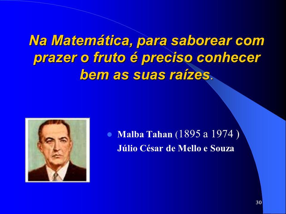 30 Na Matemática, para saborear com prazer o fruto é preciso conhecer bem as suas raízes. Malba Tahan ( 1895 a 1974 ) Júlio César de Mello e Souza