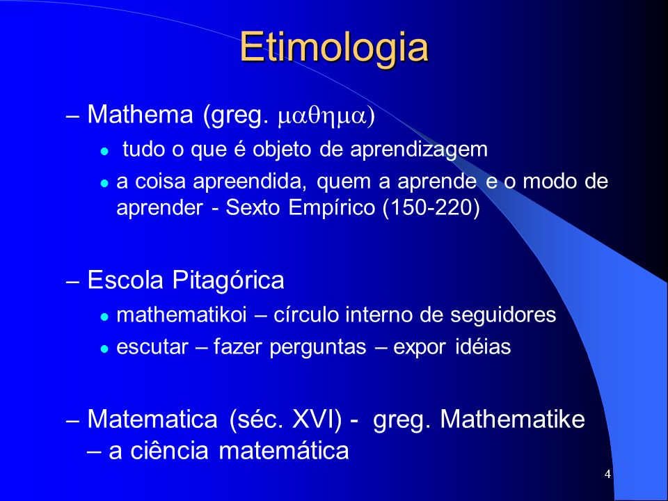 4 Etimologia – Mathema (greg. tudo o que é objeto de aprendizagem a coisa apreendida, quem a aprende e o modo de aprender - Sexto Empírico (150-220) –