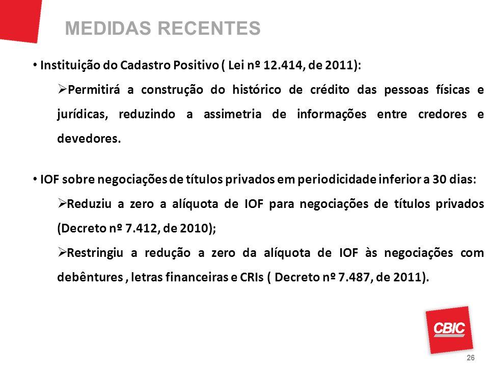 26 Instituição do Cadastro Positivo ( Lei nº 12.414, de 2011): Permitirá a construção do histórico de crédito das pessoas físicas e jurídicas, reduzin