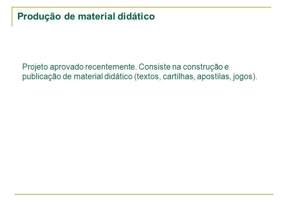 Produção de material didático Projeto aprovado recentemente. Consiste na construção e publicação de material didático (textos, cartilhas, apostilas, j