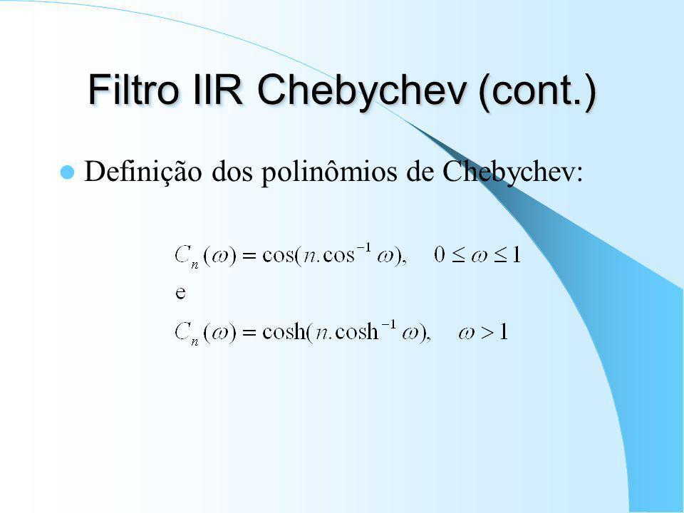 Filtros IIR Chebychev Filtros equiripple: Chebychev I - faixa de passagem; Chebychev II - faixa de rejeição; Passa-baixas normalizado do tipo I: C n (