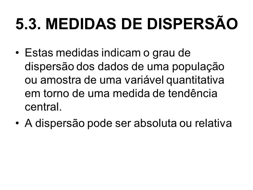 5.3. MEDIDAS DE DISPERSÃO Estas medidas indicam o grau de dispersão dos dados de uma população ou amostra de uma variável quantitativa em torno de uma