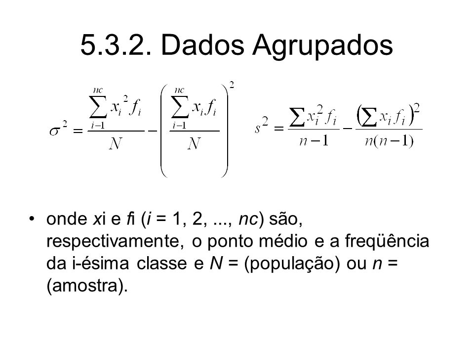 5.3.2. Dados Agrupados onde xi e fi (i = 1, 2,..., nc) são, respectivamente, o ponto médio e a freqüência da i-ésima classe e N = (população) ou n = (