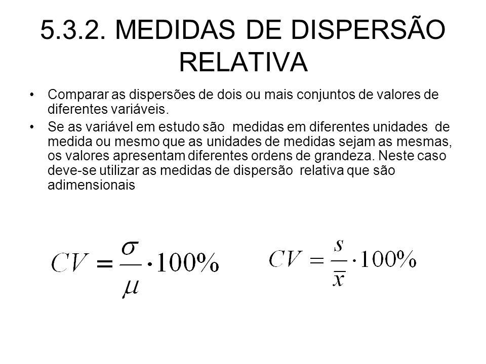 5.3.2. MEDIDAS DE DISPERSÃO RELATIVA Comparar as dispersões de dois ou mais conjuntos de valores de diferentes variáveis. Se as variável em estudo são