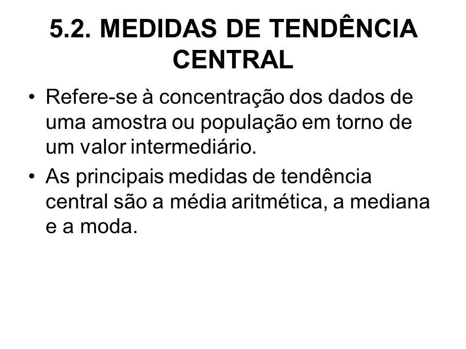 5.2. MEDIDAS DE TENDÊNCIA CENTRAL Refere-se à concentração dos dados de uma amostra ou população em torno de um valor intermediário. As principais med