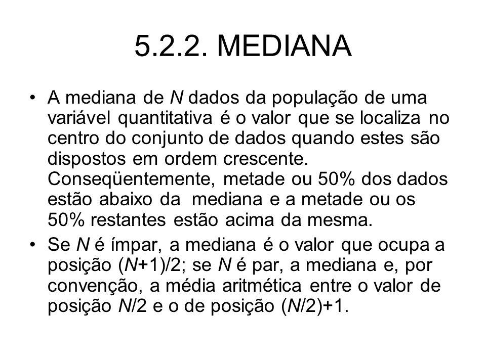5.2.2. MEDIANA A mediana de N dados da população de uma variável quantitativa é o valor que se localiza no centro do conjunto de dados quando estes sã