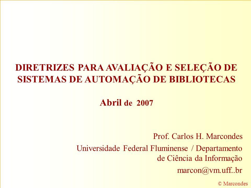 DIRETRIZES PARA AVALIAÇÃO E SELEÇÃO DE SISTEMAS DE AUTOMAÇÃO DE BIBLIOTECAS Abril de 2007 Prof. Carlos H. Marcondes Universidade Federal Fluminense /