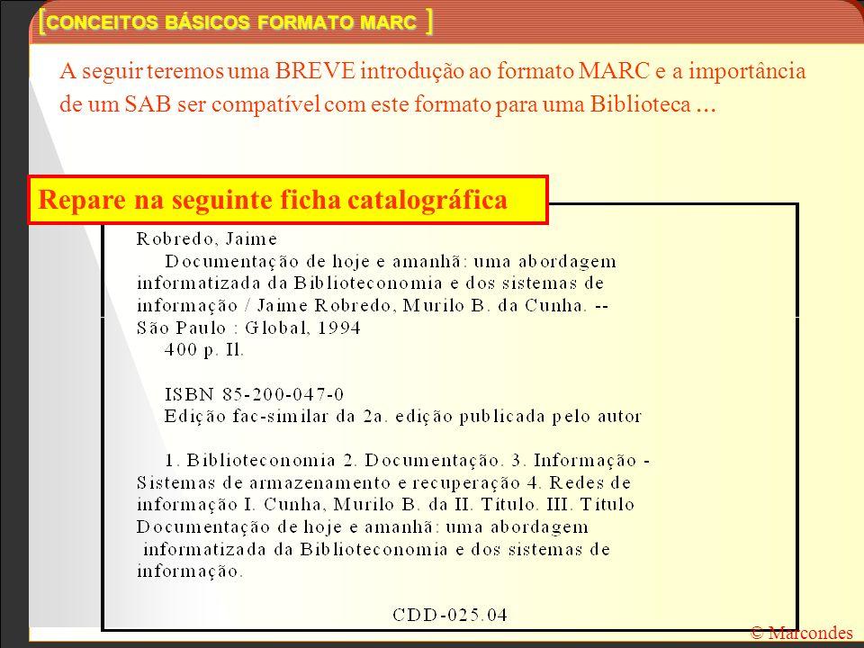 [ CONCEITOS BÁSICOS FORMATO MARC ] © Marcondes Repare na seguinte ficha catalográfica A seguir teremos uma BREVE introdução ao formato MARC e a import