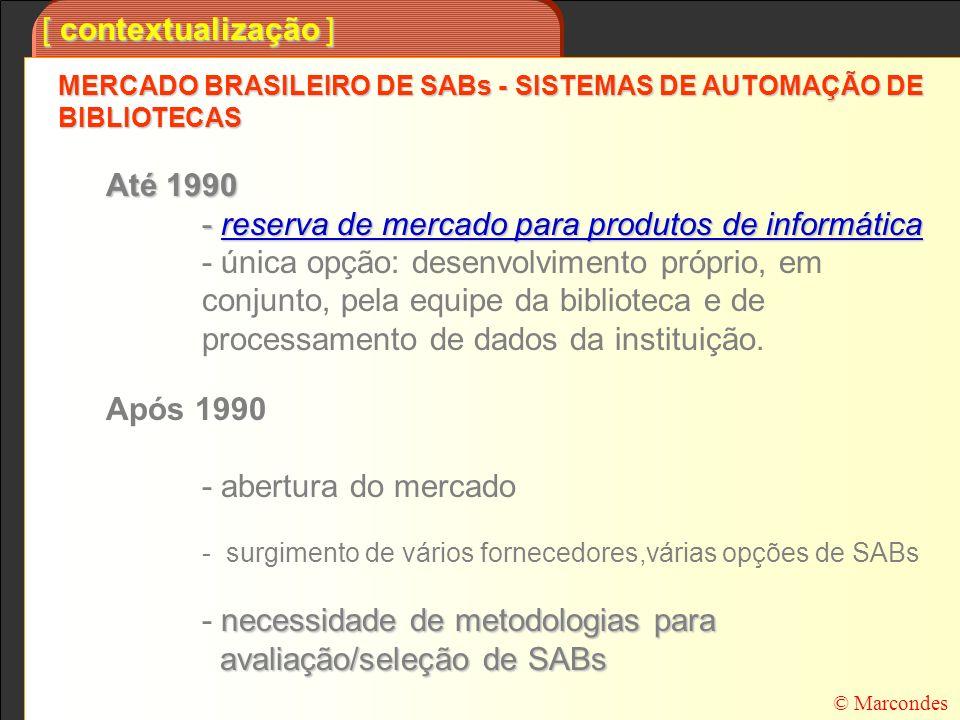 [ contextualização ] Como o processo de avaliar/selecionar/comprar um SAB para uma Biblioteca é um processo: CARO - alguns SABs vendidos no Brasil custam mais de R$1.000.000,00, muitas vezes com uma taxa de manutenção anual de 1/10 deste valor, CARO - alguns SABs vendidos no Brasil custam mais de R$1.000.000,00, muitas vezes com uma taxa de manutenção anual de 1/10 deste valor, que envolve RISCOS, que envolve RISCOS, os resultados da automação só são visíveis a médio/longo PRAZO - ao adquirir um SAB, inaugura-se uma parceria entre a Biblioteca e o fornecedor que tem que ser pensada para, no mínimo, 3 anos; neste prazo é que tudo deverá estar funcionando; os resultados da automação só são visíveis a médio/longo PRAZO - ao adquirir um SAB, inaugura-se uma parceria entre a Biblioteca e o fornecedor que tem que ser pensada para, no mínimo, 3 anos; neste prazo é que tudo deverá estar funcionando; existe a necessidade de que este processo seja desenvolvido com o apoio de uma METODOLOGIA que garanta que seja um processo: OV O bjetivo V erificável TJ T ransparente J ustificável D D ocumentado © Marcondes