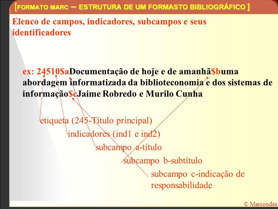 [ FORMATO MARC – ESTRUTURA DE UM FORMASTO BIBLIOGRÁFICO ] © Marcondes Elenco de campos, indicadores, subcampos e seus identificadores ex: 24510$aDocum