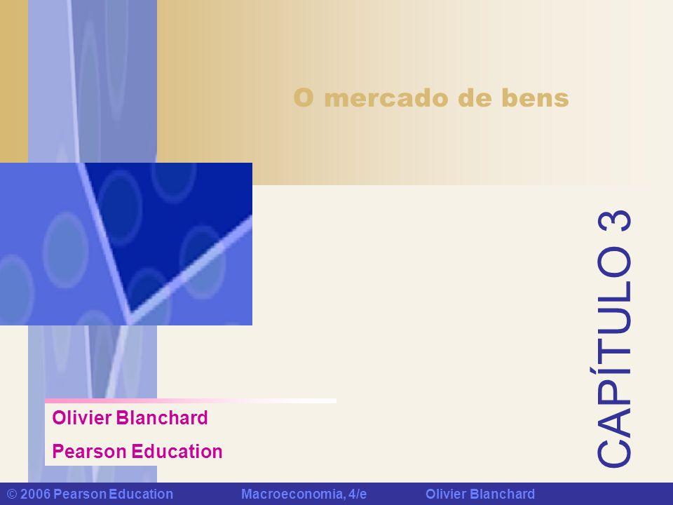 Capítulo 3 : O mercado de bens © 2006 Pearson Education Macroeconomia, 4/e Olivier Blanchard Palavras-chave Consumo (C) investimento (I) Investimento fixo Investimento não residencial Investimento residencial Gastos do governo (G) Transferências do governo Importações (IM) Exportações (X) Exportações líquidas (X-IM) Balança comercial Superávit comercial Déficit comercial Investimento em estoques Identidade Renda disponível (Y D ) Função consumo Equação comportamental Relação linear Parâmetros Propensão a consumir (c1) Variáveis endógenas Variáveis exógenas Política fiscal Equilíbrio Equilíbrio no mercado de bens Condição de equilíbrio Gasto autônomo Orçamento equilibrado Multiplicador Progressão geométrica Econometria Dinâmica Erro de previsão Índice de confiança do consumidor Poupança privada (S) Poupança pública (T-G) Superávit orçamentário Déficit orçamentário Poupança Relação IS Propensão a poupar Paradoxo da poupança