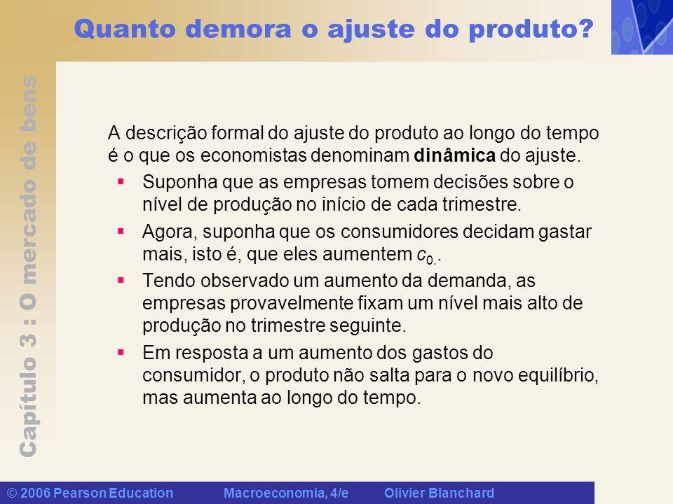 Capítulo 3 : O mercado de bens © 2006 Pearson Education Macroeconomia, 4/e Olivier Blanchard Quanto demora o ajuste do produto? A descrição formal do