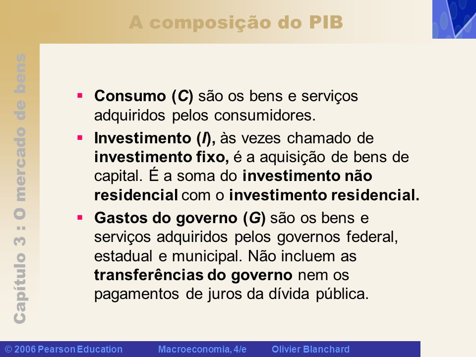 Capítulo 3 : O mercado de bens © 2006 Pearson Education Macroeconomia, 4/e Olivier Blanchard A composição do PIB Consumo (C) são os bens e serviços ad