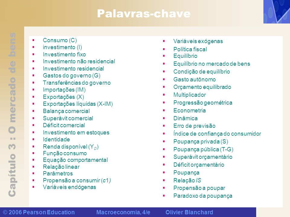 Capítulo 3 : O mercado de bens © 2006 Pearson Education Macroeconomia, 4/e Olivier Blanchard Palavras-chave Consumo (C) investimento (I) Investimento