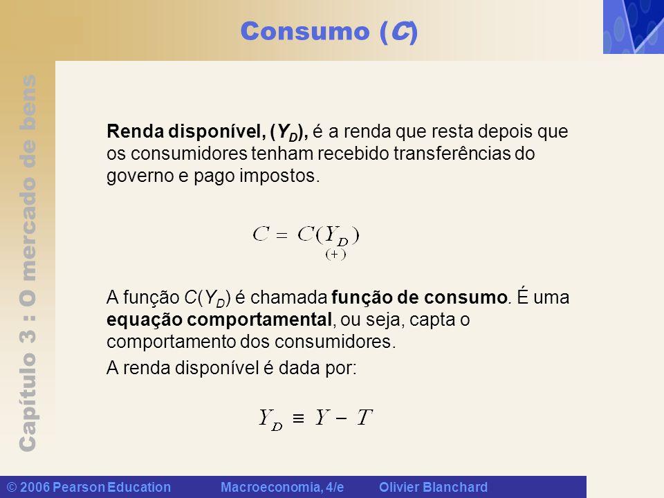 Capítulo 3 : O mercado de bens © 2006 Pearson Education Macroeconomia, 4/e Olivier Blanchard Consumo (C) A forma mais específica da função consumo é essa relação linear: Essa função é caracterizada por dois, c 0 e c 1 : Essa função é caracterizada por dois parâmetros, c 0 e c 1 : c 1 é chamado de propensão (marginal) a consumir, ou seja, o efeito de um dólar adicional de renda disponível sobre o consumo.