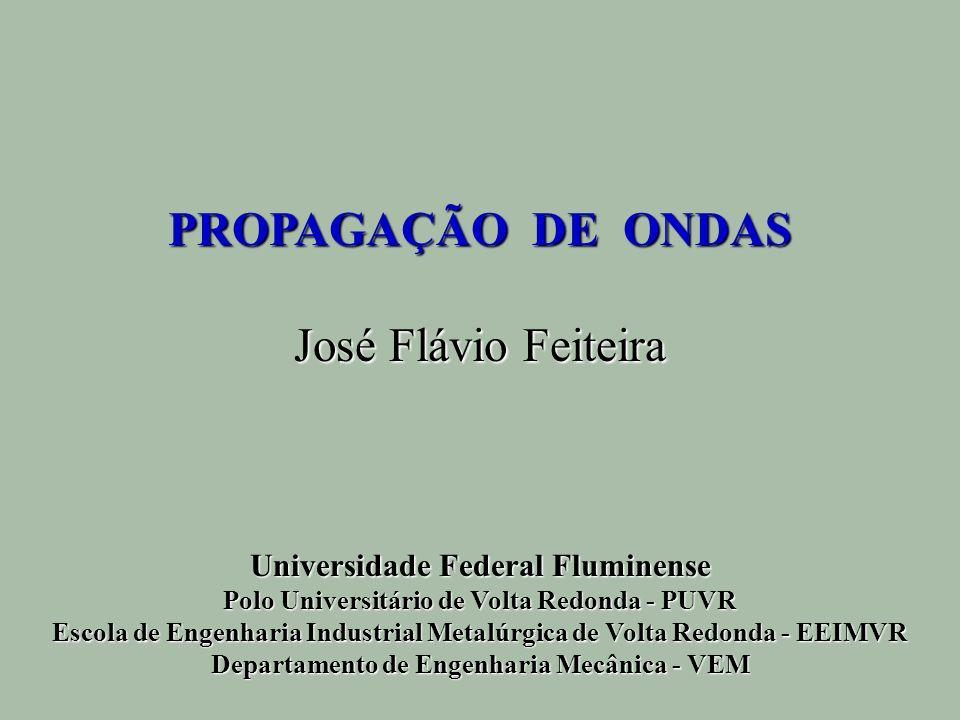 PROPAGAÇÃO DE ONDAS José Flávio Feiteira Universidade Federal Fluminense Polo Universitário de Volta Redonda - PUVR Escola de Engenharia Industrial Me