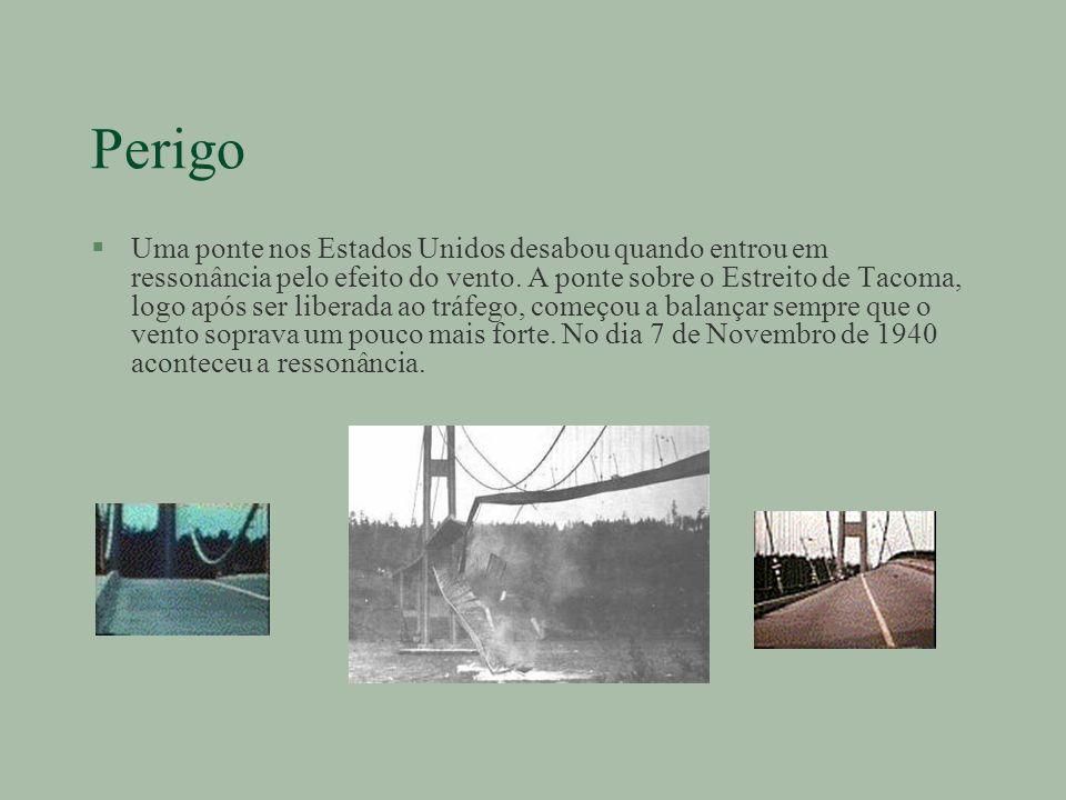 Perigo §Uma ponte nos Estados Unidos desabou quando entrou em ressonância pelo efeito do vento. A ponte sobre o Estreito de Tacoma, logo após ser libe