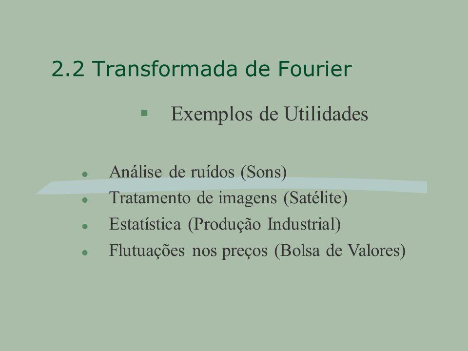 2.2 Transformada de Fourier §Exemplos de Utilidades l Análise de ruídos (Sons) l Tratamento de imagens (Satélite) l Estatística (Produção Industrial) l Flutuações nos preços (Bolsa de Valores)