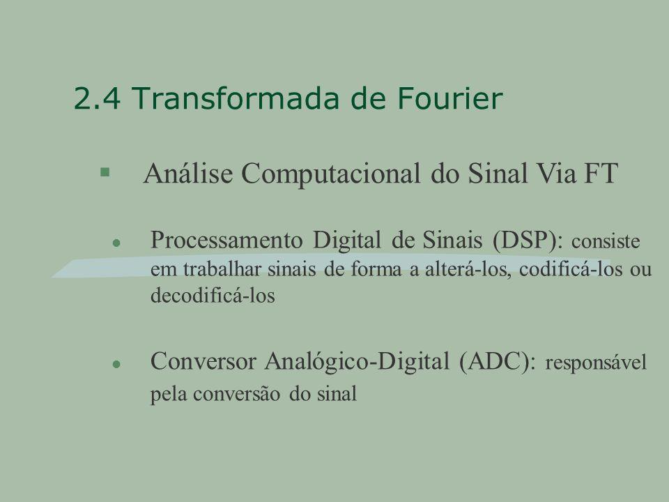 2.4 Transformada de Fourier §Análise Computacional do Sinal Via FT l Processamento Digital de Sinais (DSP): consiste em trabalhar sinais de forma a alterá-los, codificá-los ou decodificá-los l Conversor Analógico-Digital (ADC): responsável pela conversão do sinal
