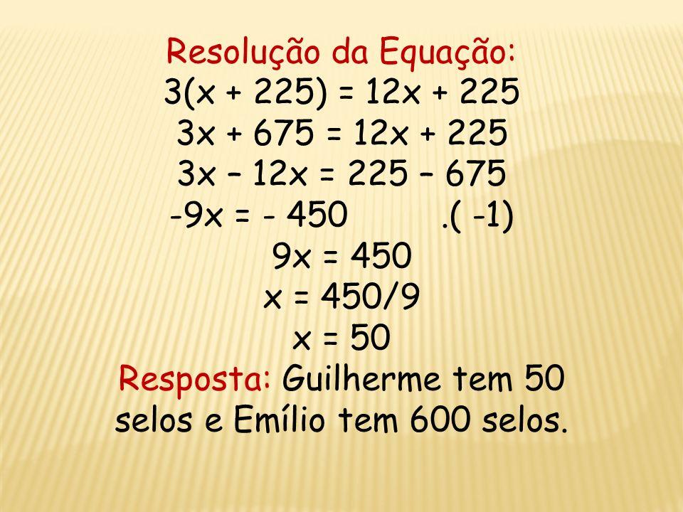 Dados do problema: Guilherme: x Emílio: 12x Guilherme: x + 225 Emílio: 12x + 225 Equação: 3(x + 225) = 12x + 225