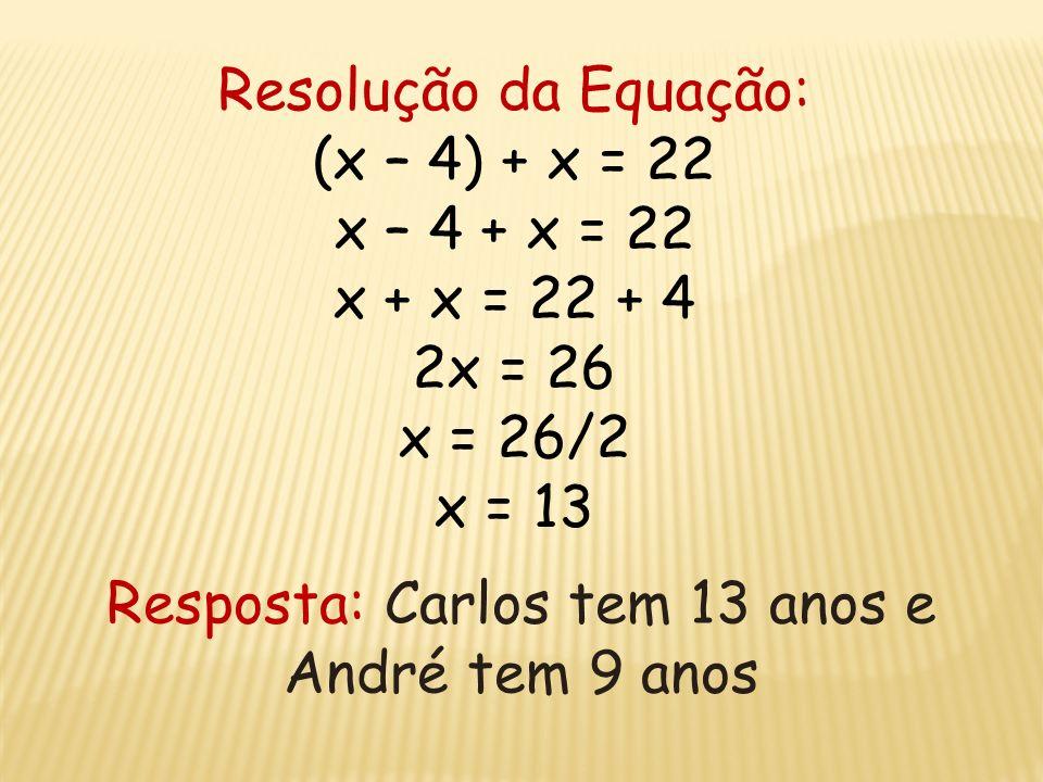 Dados do problema: Idade de André: x - 4 Idade de Carlos: x Soma das idades: 22 anos Equação do Problema: (x – 4) + x = 22