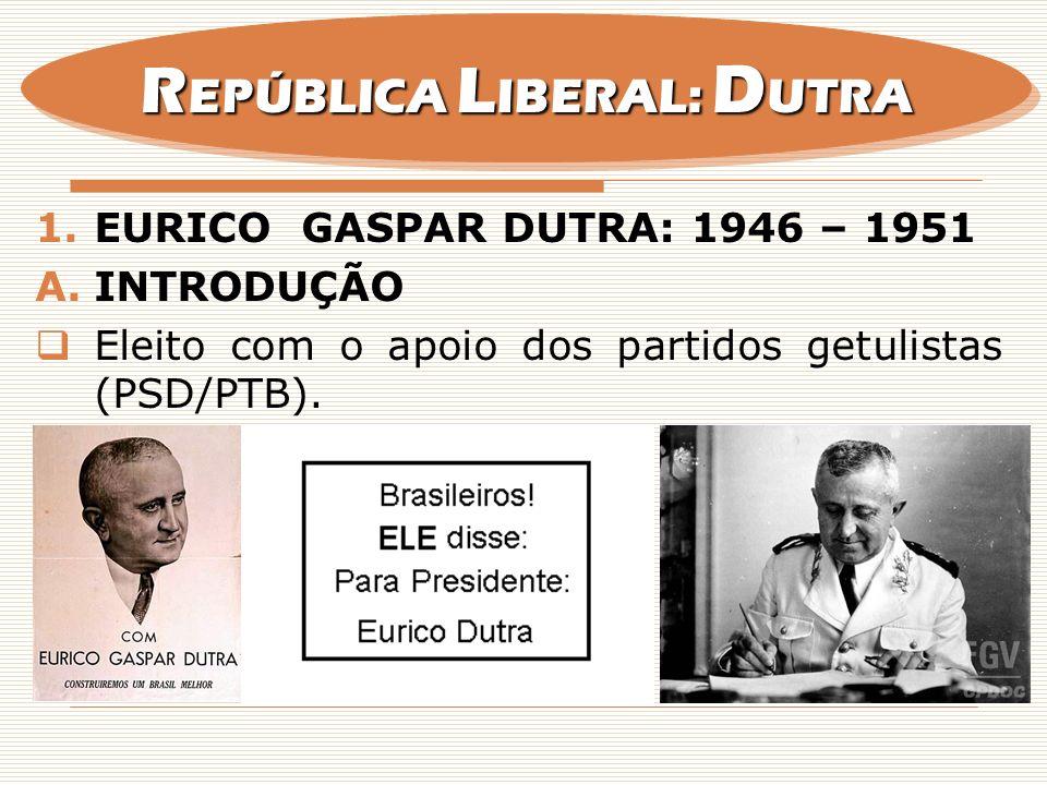 1.EURICO GASPAR DUTRA: 1946 – 1951 A.INTRODUÇÃO Eleito com o apoio dos partidos getulistas (PSD/PTB). R EPÚBLICA L IBERAL: D UTRA