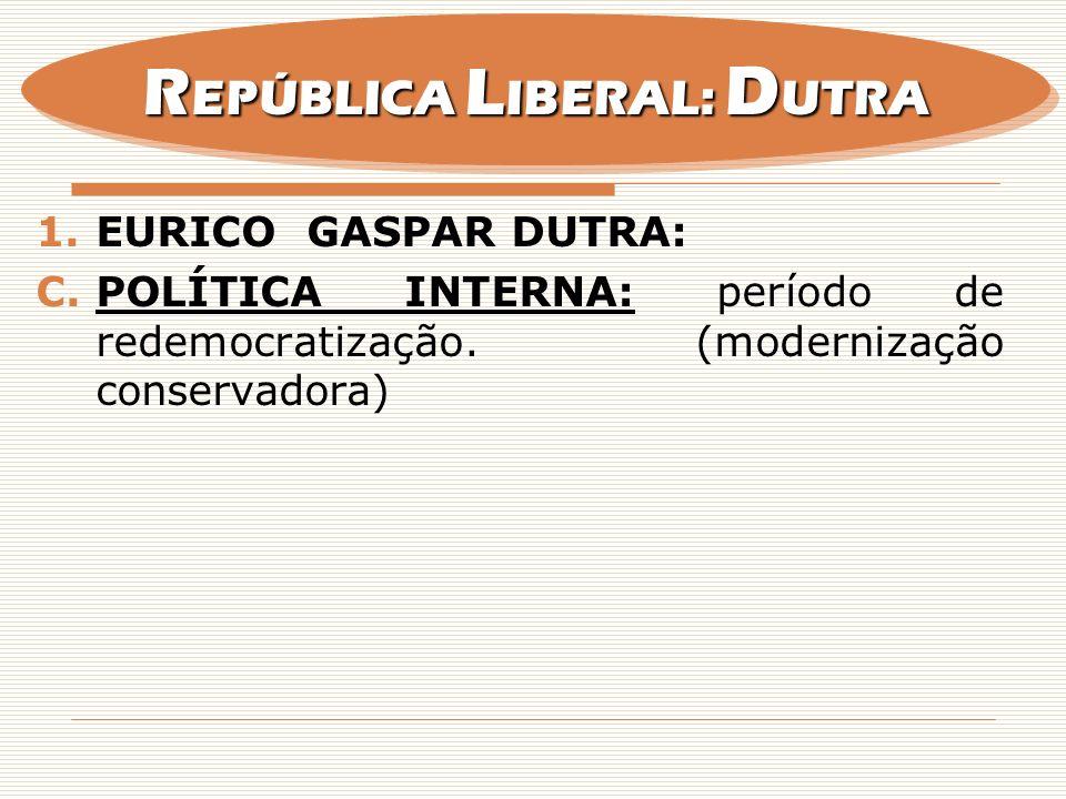 1.EURICO GASPAR DUTRA: C.POLÍTICA INTERNA: período de redemocratização. (modernização conservadora) R EPÚBLICA L IBERAL: D UTRA