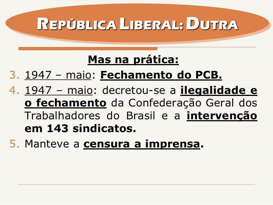 Mas na prática: 3.1947 – maio: Fechamento do PCB. 4.1947 – maio: decretou-se a ilegalidade e o fechamento da Confederação Geral dos Trabalhadores do B