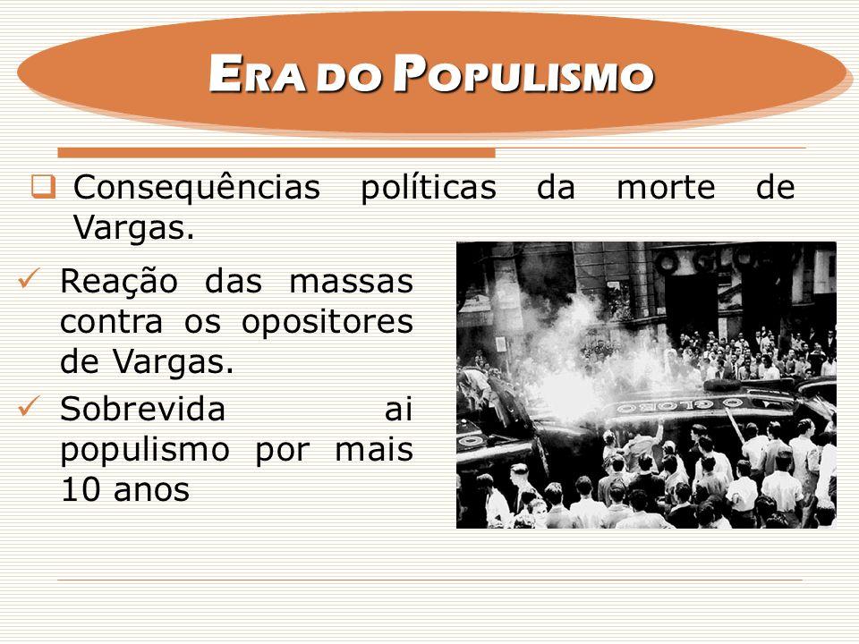 Consequências políticas da morte de Vargas. E RA DO P OPULISMO Reação das massas contra os opositores de Vargas. Sobrevida ai populismo por mais 10 an
