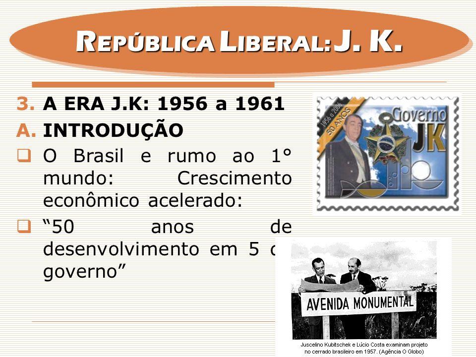 3.A ERA J.K: 1956 a 1961 A.INTRODUÇÃO O Brasil e rumo ao 1° mundo: Crescimento econômico acelerado: 50 anos de desenvolvimento em 5 de governo R EPÚBL