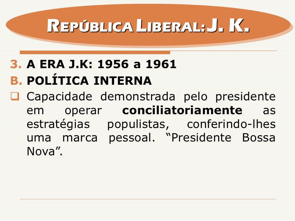 3.A ERA J.K: 1956 a 1961 B.POLÍTICA INTERNA Capacidade demonstrada pelo presidente em operar conciliatoriamente as estratégias populistas, conferindo-