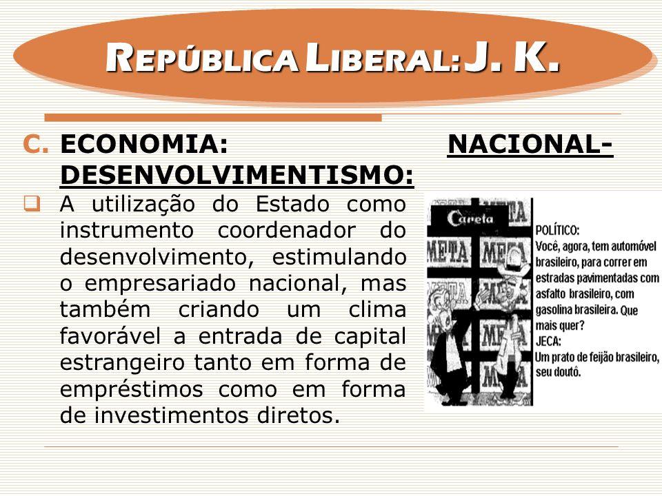 C.ECONOMIA: NACIONAL- DESENVOLVIMENTISMO: A utilização do Estado como instrumento coordenador do desenvolvimento, estimulando o empresariado nacional,