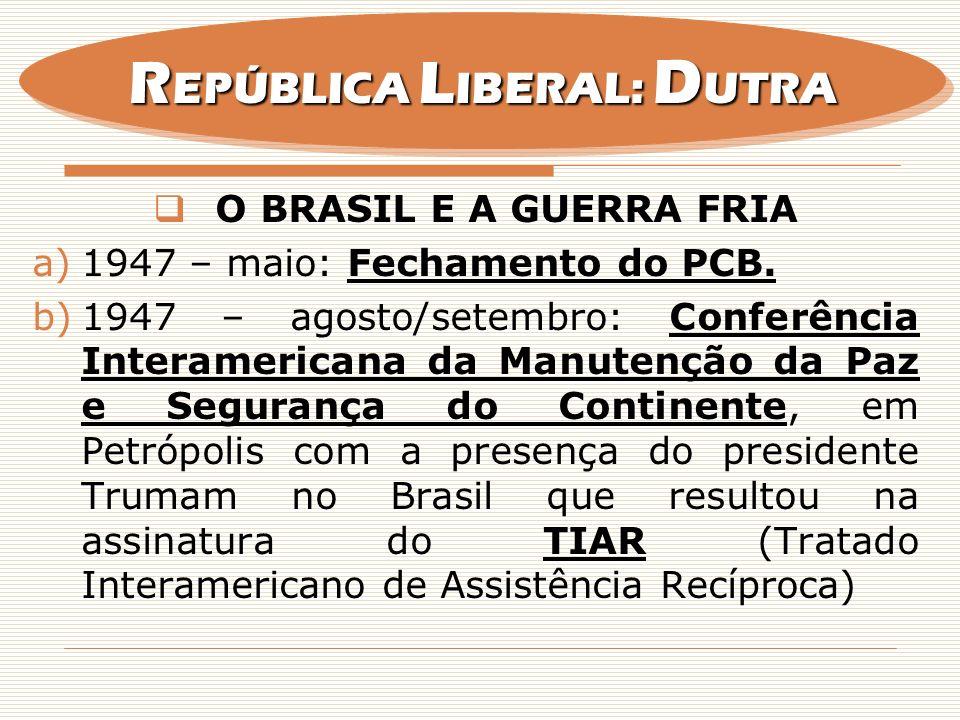 O BRASIL E A GUERRA FRIA a)1947 – maio: Fechamento do PCB. b)1947 – agosto/setembro: Conferência Interamericana da Manutenção da Paz e Segurança do Co