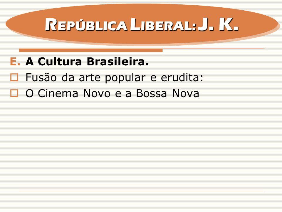 E.A Cultura Brasileira. Fusão da arte popular e erudita: O Cinema Novo e a Bossa Nova R EPÚBLICA L IBERAL: J. K.