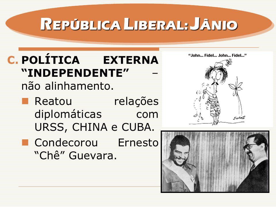 C.POLÍTICA EXTERNA INDEPENDENTE – não alinhamento. Reatou relações diplomáticas com URSS, CHINA e CUBA. Condecorou Ernesto Chê Guevara. R EPÚBLICA L I