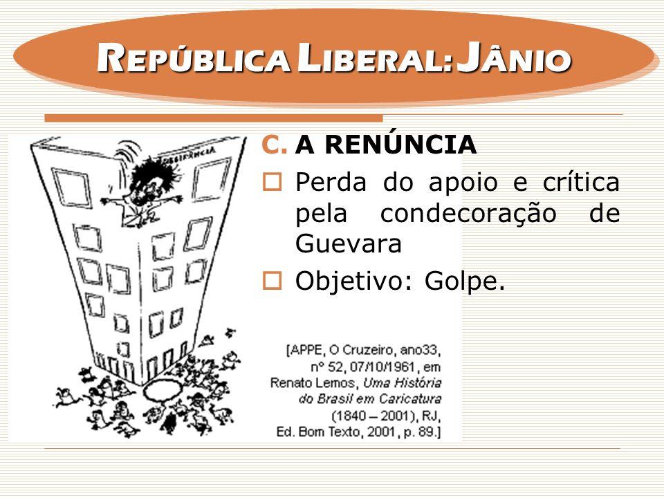 C.A RENÚNCIA Perda do apoio e crítica pela condecoração de Guevara Objetivo: Golpe. R EPÚBLICA L IBERAL: J ÂNIO