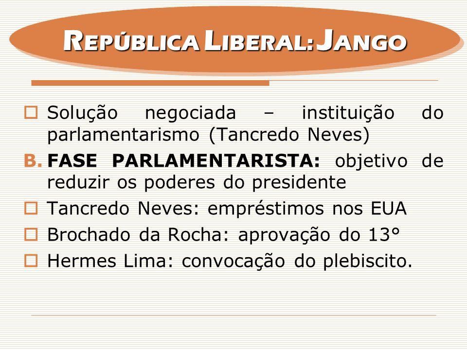 Solução negociada – instituição do parlamentarismo (Tancredo Neves) B.FASE PARLAMENTARISTA: objetivo de reduzir os poderes do presidente Tancredo Neve
