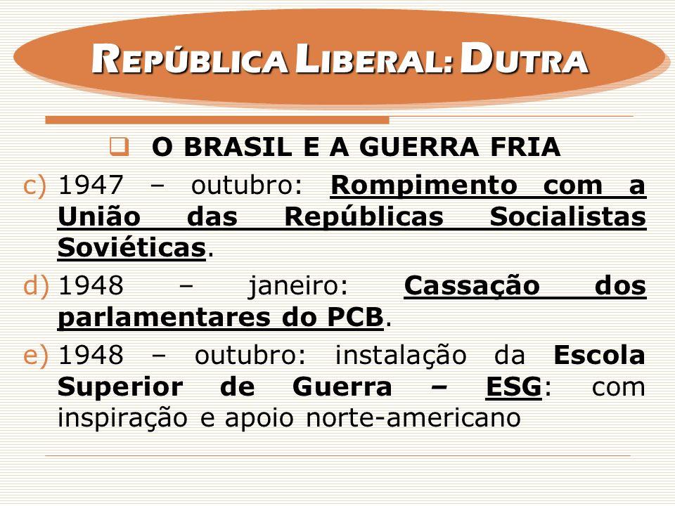 O BRASIL E A GUERRA FRIA c)1947 – outubro: Rompimento com a União das Repúblicas Socialistas Soviéticas. d)1948 – janeiro: Cassação dos parlamentares