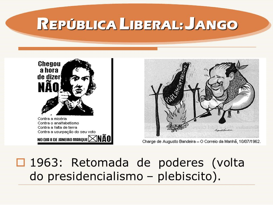 1963: Retomada de poderes (volta do presidencialismo – plebiscito). R EPÚBLICA L IBERAL: J ANGO