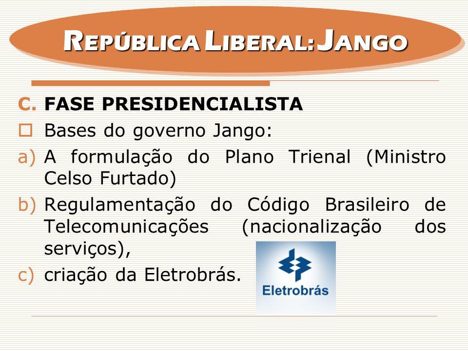 C.FASE PRESIDENCIALISTA Bases do governo Jango: a)A formulação do Plano Trienal (Ministro Celso Furtado) b)Regulamentação do Código Brasileiro de Tele