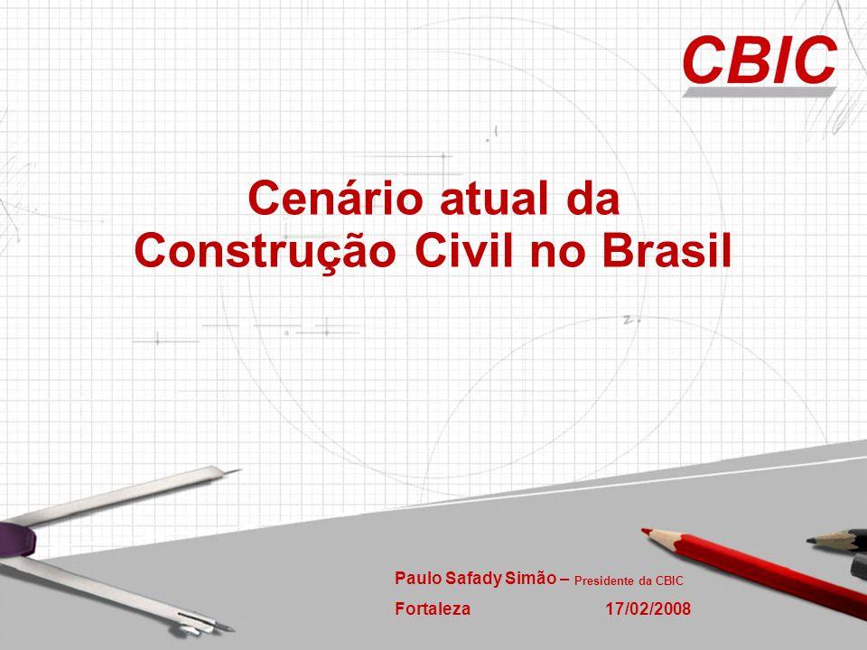 Paulo Safady Simão – Presidente da CBIC Fortaleza 17/02/2008 Cenário atual da Construção Civil no Brasil