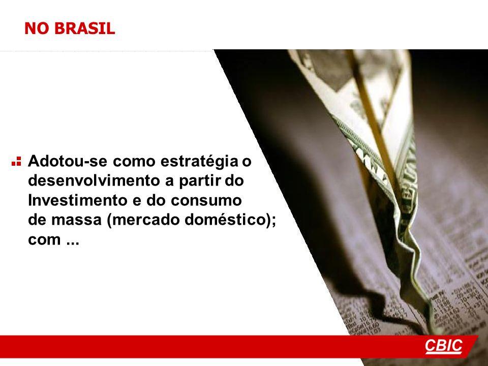 NO BRASIL Adotou-se como estratégia o desenvolvimento a partir do Investimento e do consumo de massa (mercado doméstico); com...
