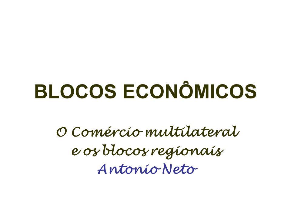 BLOCOS ECONÔMICOS O Comércio multilateral e os blocos regionais Antonio Neto