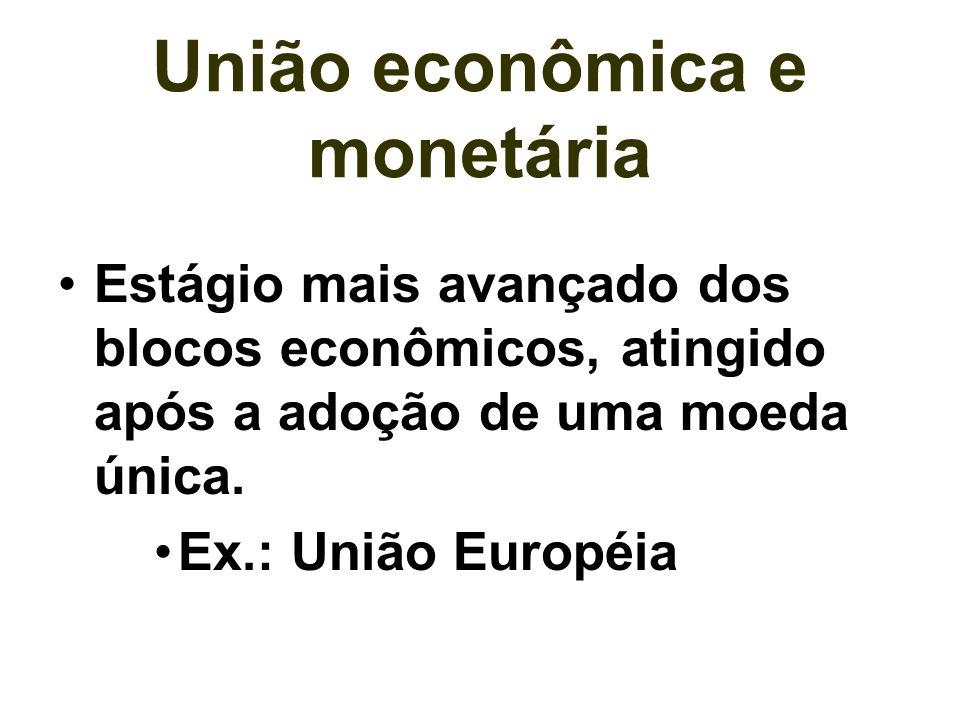 União econômica e monetária Estágio mais avançado dos blocos econômicos, atingido após a adoção de uma moeda única. Ex.: União Européia