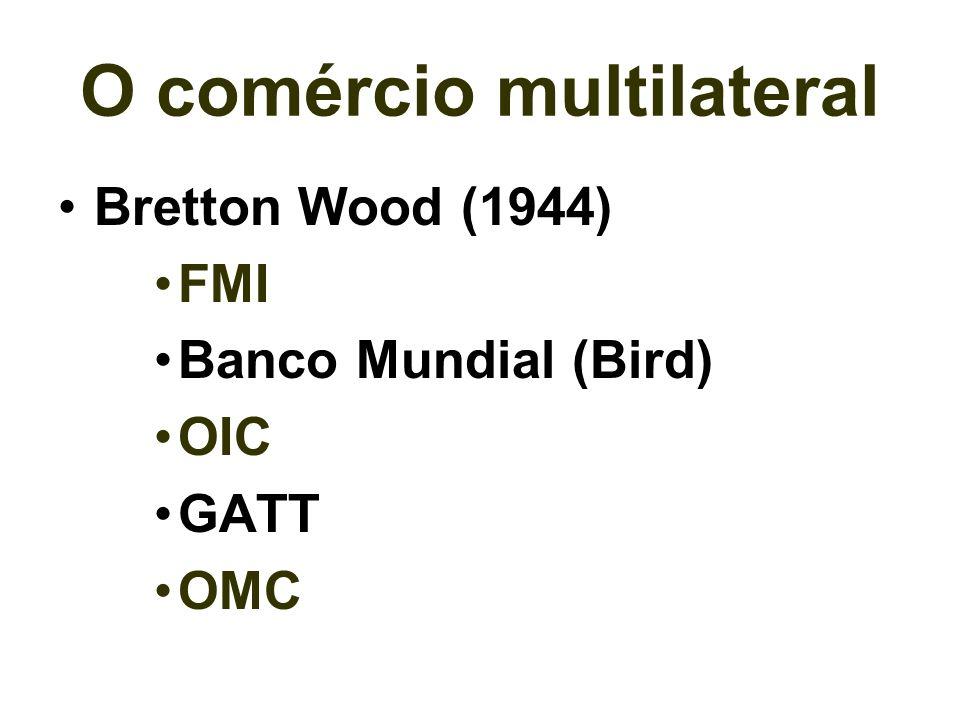 O comércio multilateral Bretton Wood (1944) FMI Banco Mundial (Bird) OIC GATT OMC