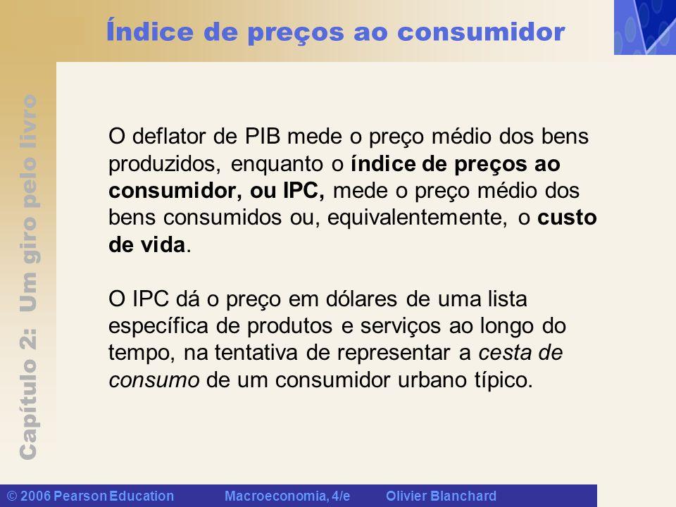 Capítulo 2: Um giro pelo livro © 2006 Pearson Education Macroeconomia, 4/e Olivier Blanchard Índice de preços ao consumidor O deflator de PIB mede o p