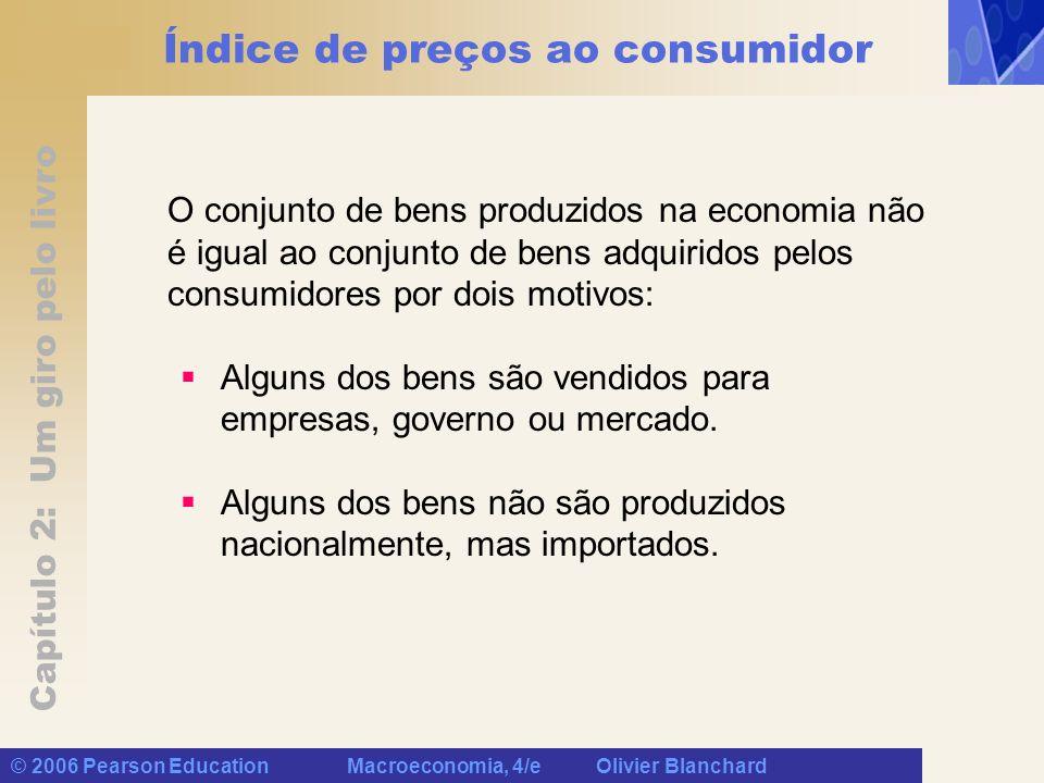 Capítulo 2: Um giro pelo livro © 2006 Pearson Education Macroeconomia, 4/e Olivier Blanchard Índice de preços ao consumidor O conjunto de bens produzidos na economia não é igual ao conjunto de bens adquiridos pelos consumidores por dois motivos: Alguns dos bens são vendidos para empresas, governo ou mercado.