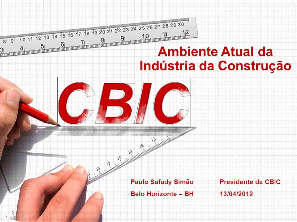 Ambiente Atual da Indústria da Construção Paulo Safady Simão Presidente da CBIC Belo Horizonte – BH13/04/2012