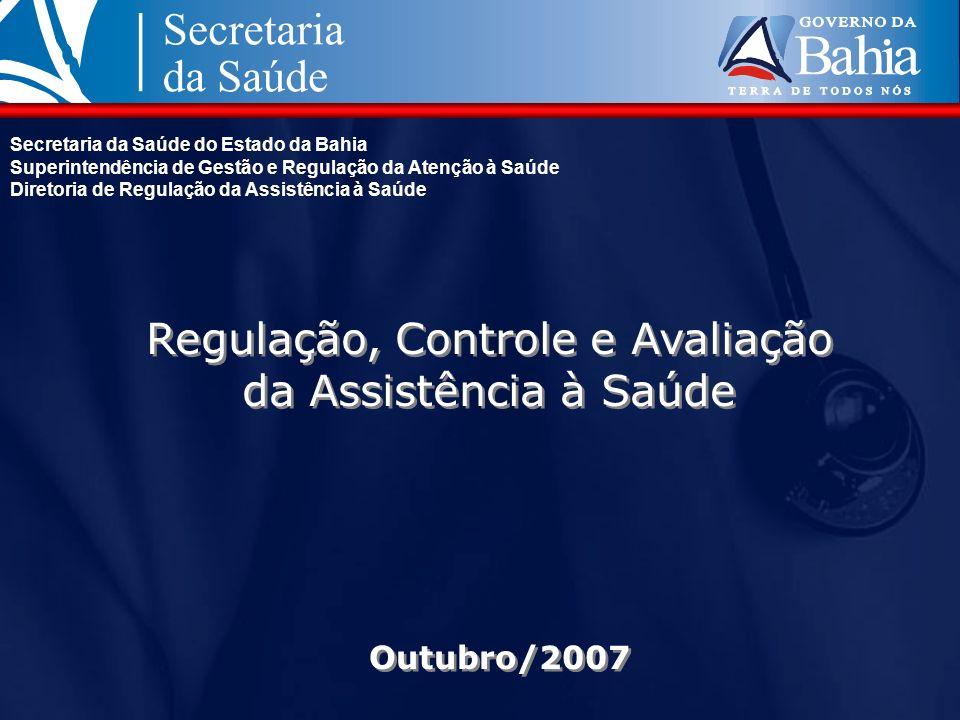 Outubro/2007 Regulação, Controle e Avaliação da Assistência à Saúde Secretaria da Saúde do Estado da Bahia Superintendência de Gestão e Regulação da A