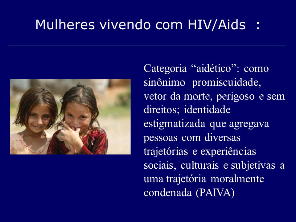 Mulheres vivendo com HIV/Aids : Categoria aidético: como sinônimo promiscuidade, vetor da morte, perigoso e sem direitos; identidade estigmatizada que
